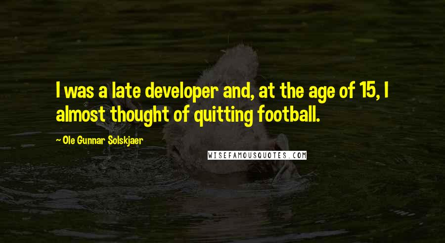 Ole Gunnar Solskjaer quotes: I was a late developer and, at the age of 15, I almost thought of quitting football.
