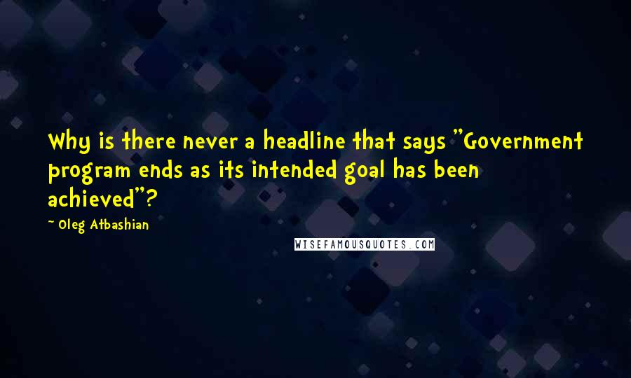 """Oleg Atbashian quotes: Why is there never a headline that says """"Government program ends as its intended goal has been achieved""""?"""