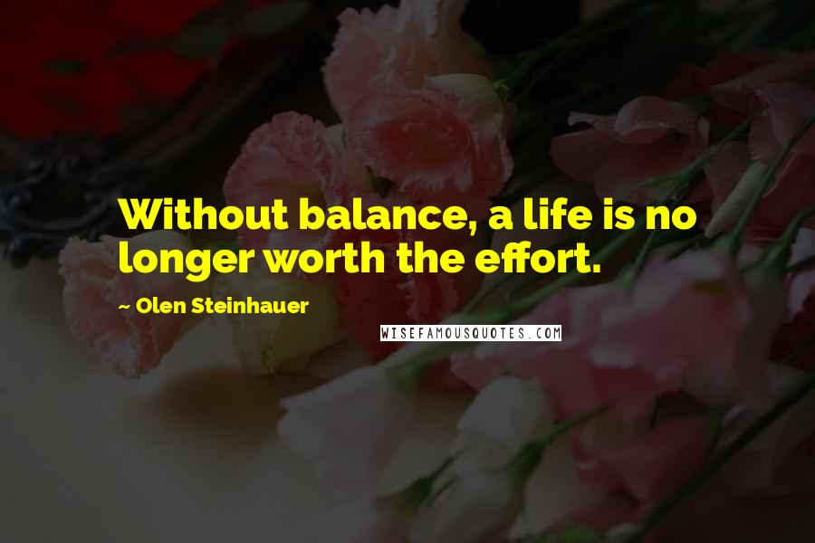 Olen Steinhauer quotes: Without balance, a life is no longer worth the effort.