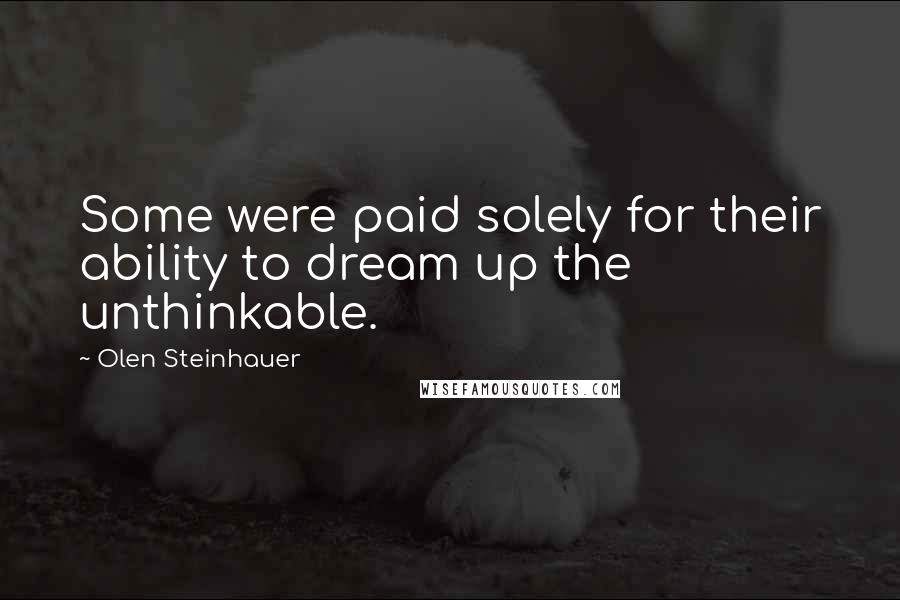 Olen Steinhauer quotes: Some were paid solely for their ability to dream up the unthinkable.