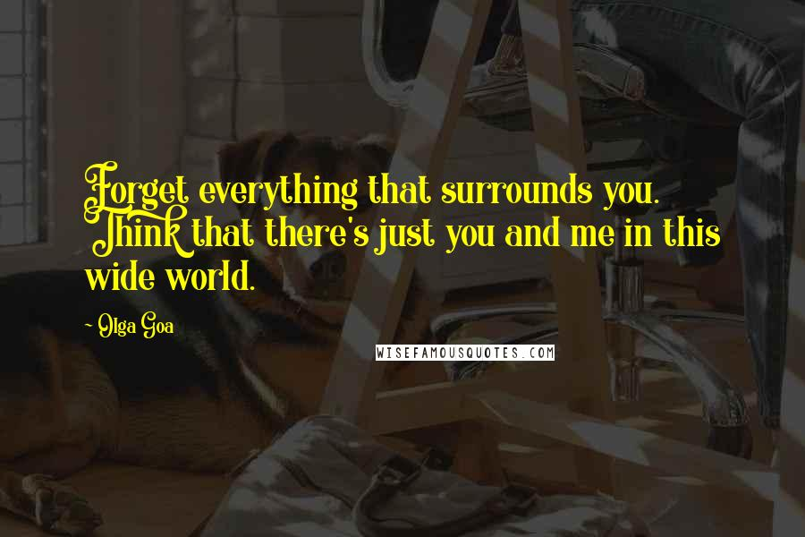 Olga Goa quotes: Forget everything that surrounds you. Think that there's just you and me in this wide world.