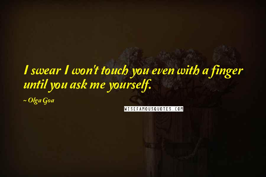Olga Goa quotes: I swear I won't touch you even with a finger until you ask me yourself.
