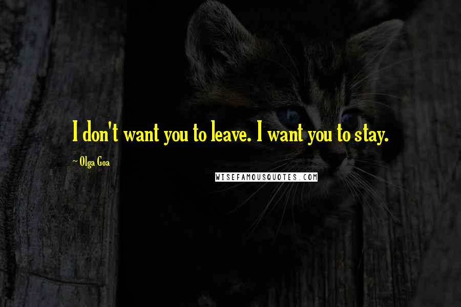 Olga Goa quotes: I don't want you to leave. I want you to stay.