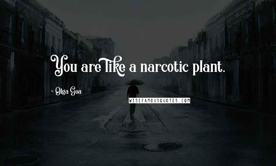 Olga Goa quotes: You are like a narcotic plant.