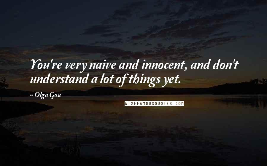 Olga Goa quotes: You're very naive and innocent, and don't understand a lot of things yet.