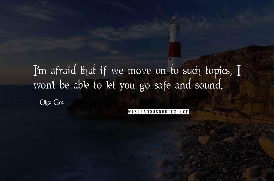 Olga Goa quotes: I'm afraid that if we move on to such topics, I won't be able to let you go safe and sound.