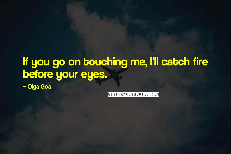 Olga Goa quotes: If you go on touching me, I'll catch fire before your eyes.