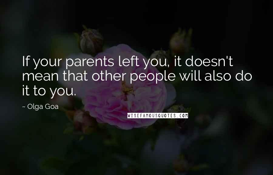 Olga Goa quotes: If your parents left you, it doesn't mean that other people will also do it to you.