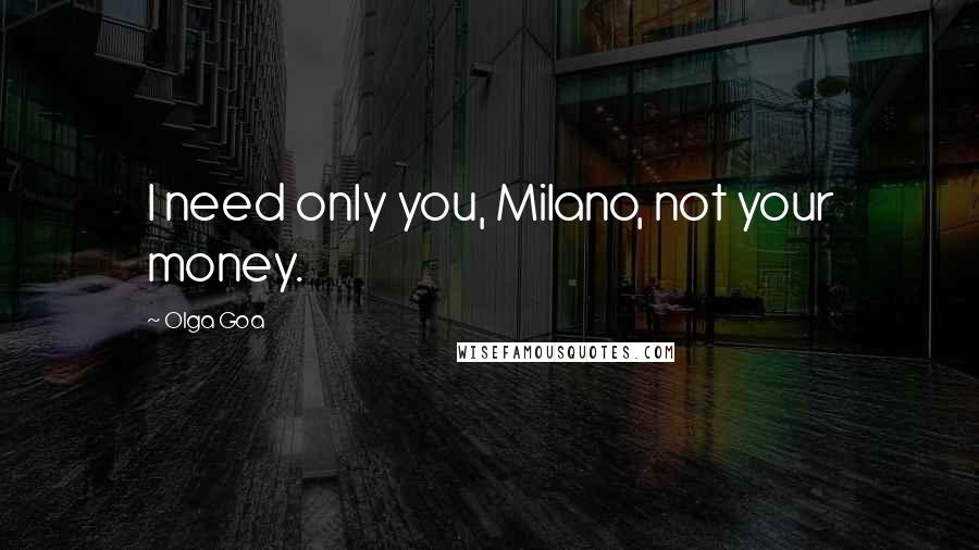 Olga Goa quotes: I need only you, Milano, not your money.
