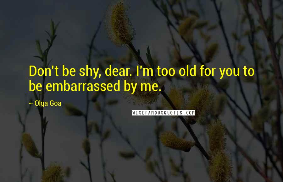Olga Goa quotes: Don't be shy, dear. I'm too old for you to be embarrassed by me.