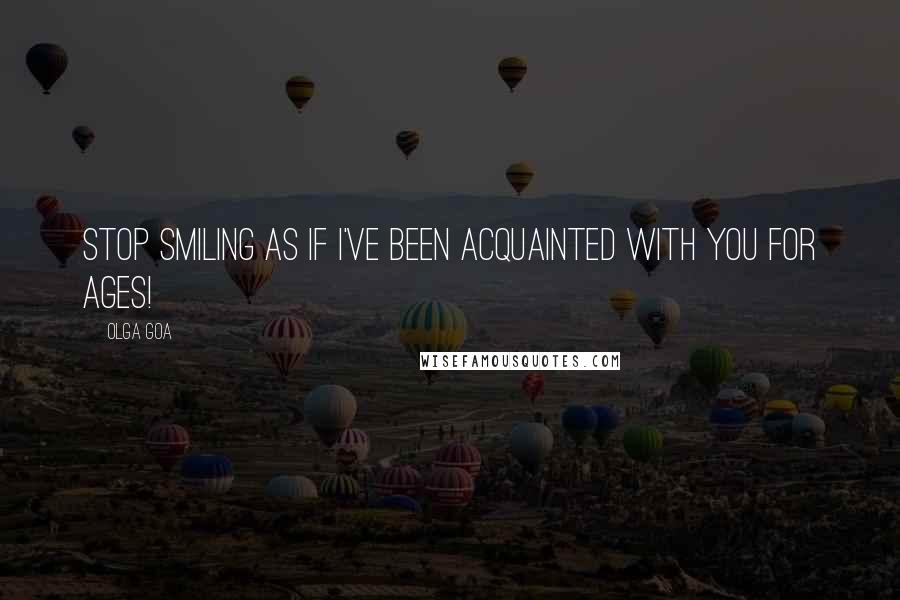 Olga Goa quotes: Stop smiling as if I've been acquainted with you for ages!