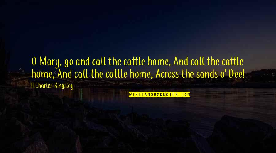 O'liamroe Quotes By Charles Kingsley: O Mary, go and call the cattle home,