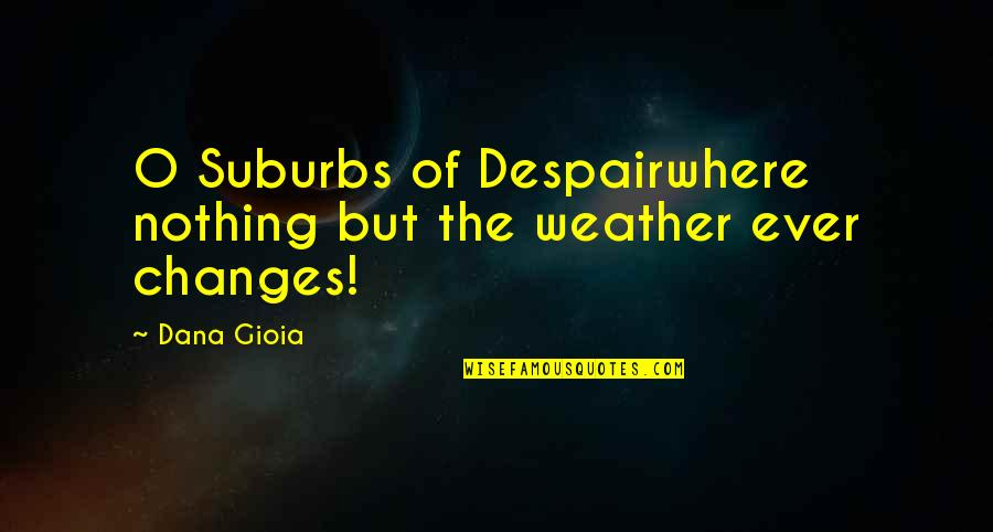 O'liamroe Quotes By Dana Gioia: O Suburbs of Despairwhere nothing but the weather