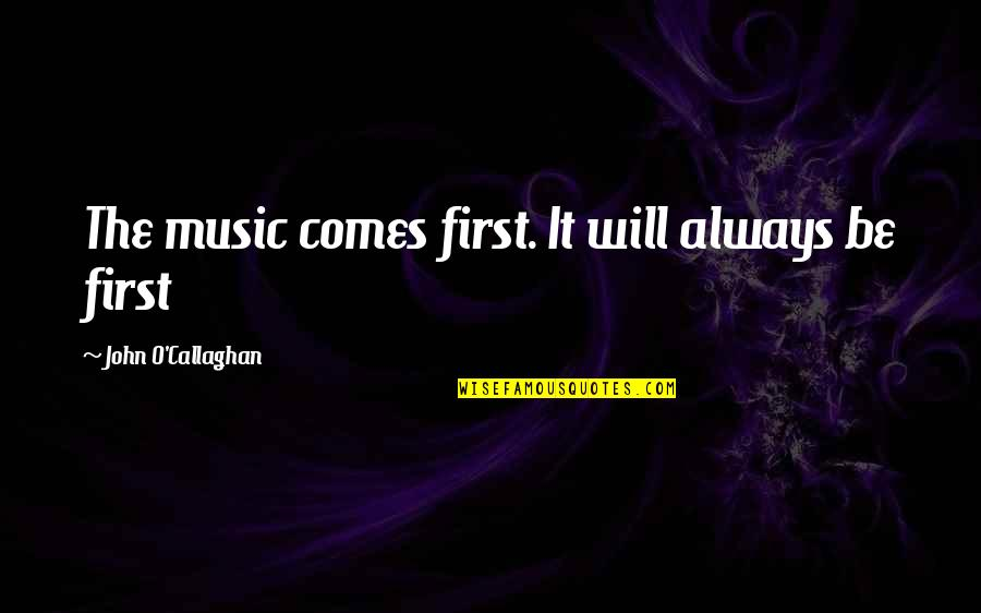 O'liamroe Quotes By John O'Callaghan: The music comes first. It will always be