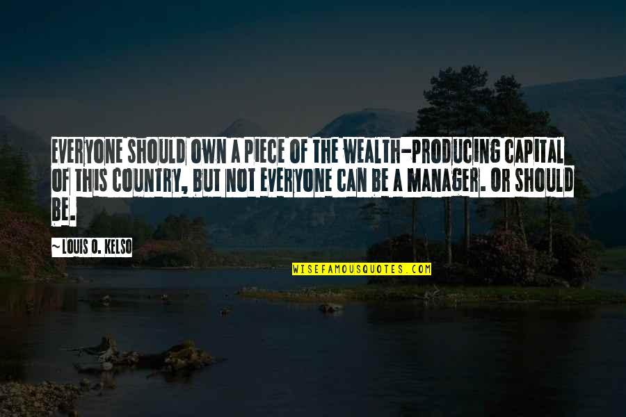 O'liamroe Quotes By Louis O. Kelso: Everyone should own a piece of the wealth-producing