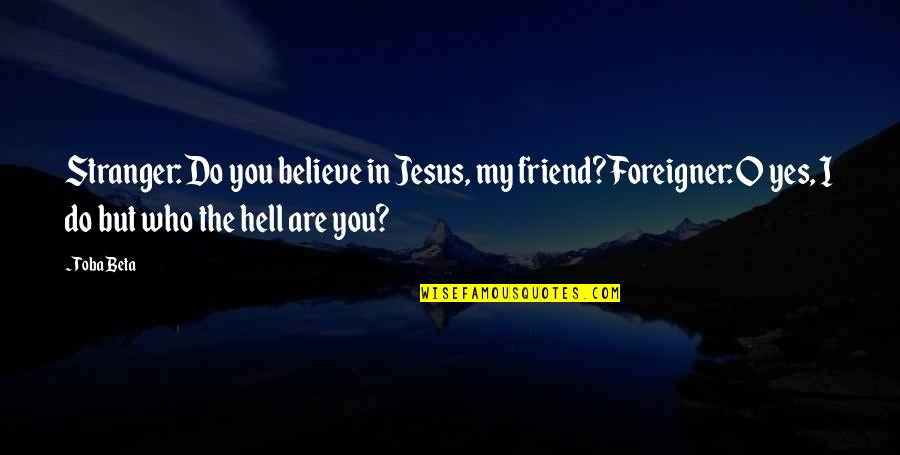 O'liamroe Quotes By Toba Beta: Stranger: Do you believe in Jesus, my friend?Foreigner: