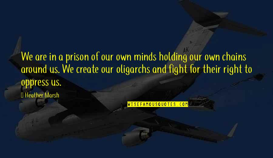Oligarchs Quotes By Heather Marsh: We are in a prison of our own