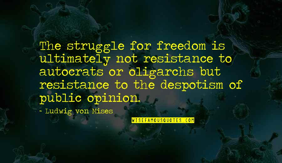 Oligarchs Quotes By Ludwig Von Mises: The struggle for freedom is ultimately not resistance
