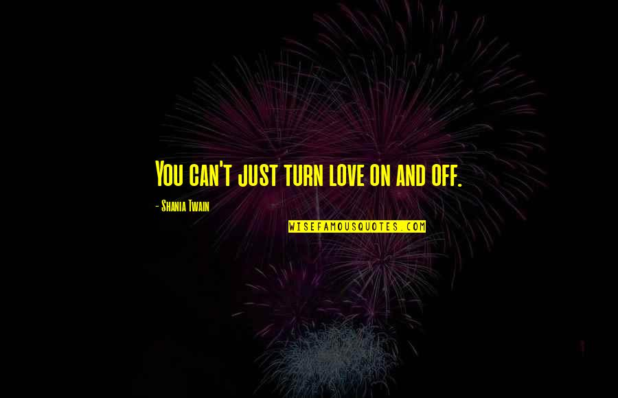 Oligopolist Quotes By Shania Twain: You can't just turn love on and off.