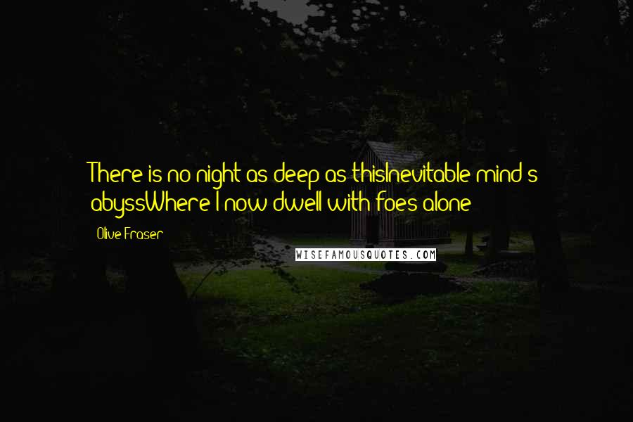Olive Fraser quotes: There is no night as deep as thisInevitable mind's abyssWhere I now dwell with foes alone