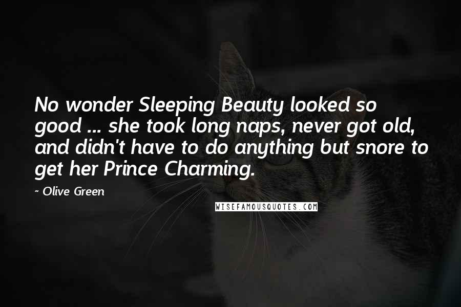 Olive Green quotes: No wonder Sleeping Beauty looked so good ... she took long naps, never got old, and didn't have to do anything but snore to get her Prince Charming.