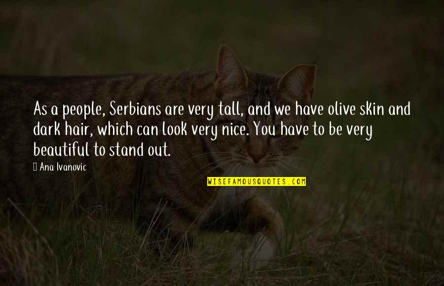 Olive You Quotes By Ana Ivanovic: As a people, Serbians are very tall, and