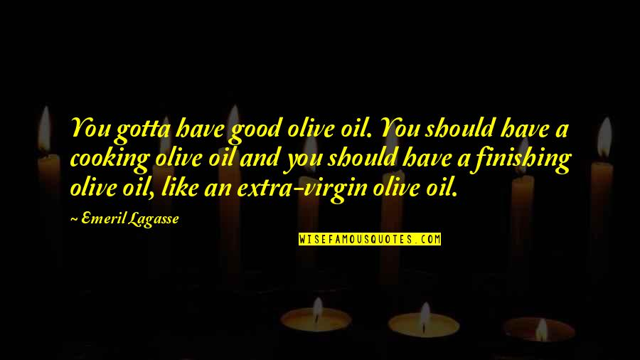 Olive You Quotes By Emeril Lagasse: You gotta have good olive oil. You should