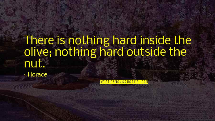 Olive You Quotes By Horace: There is nothing hard inside the olive; nothing