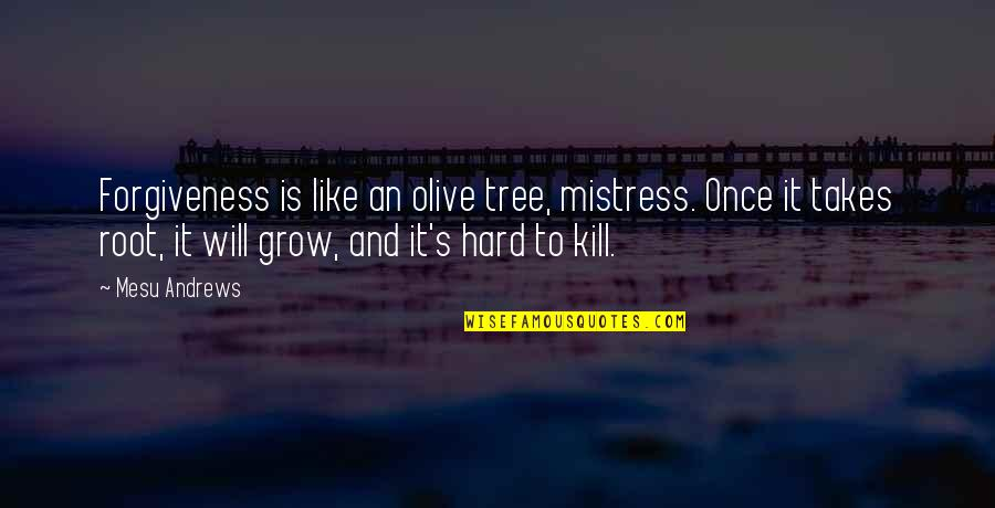 Olive You Quotes By Mesu Andrews: Forgiveness is like an olive tree, mistress. Once
