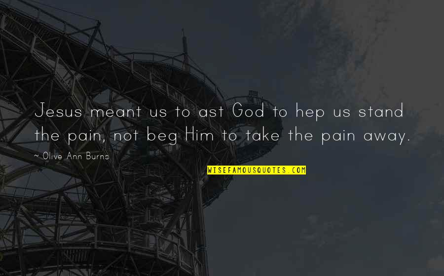 Olive You Quotes By Olive Ann Burns: Jesus meant us to ast God to hep