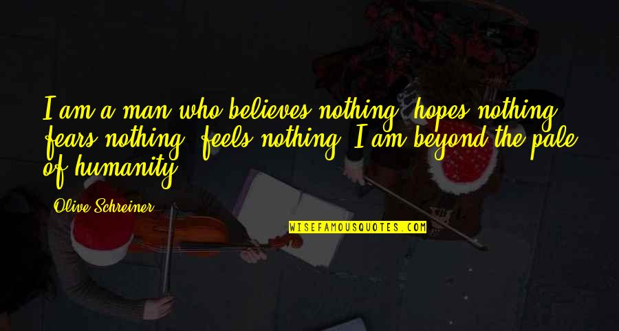 Olive You Quotes By Olive Schreiner: I am a man who believes nothing, hopes