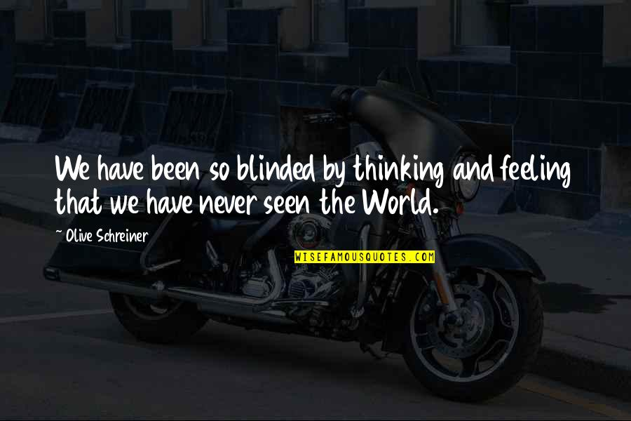 Olive You Quotes By Olive Schreiner: We have been so blinded by thinking and