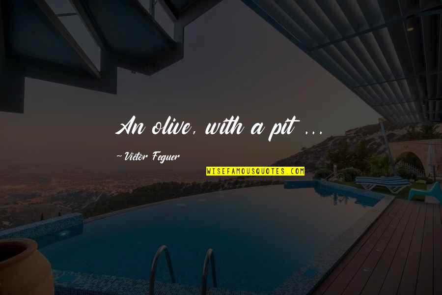 Olive You Quotes By Victor Feguer: An olive, with a pit ...