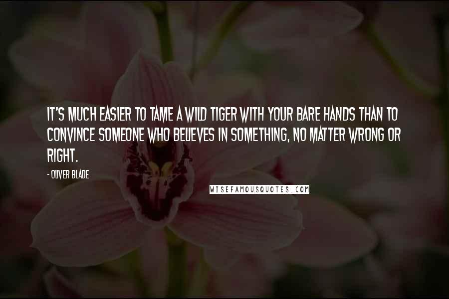 Oliver Blade quotes: It's much easier to tame a wild tiger with your bare hands than to convince someone who believes in something, no matter wrong or right.