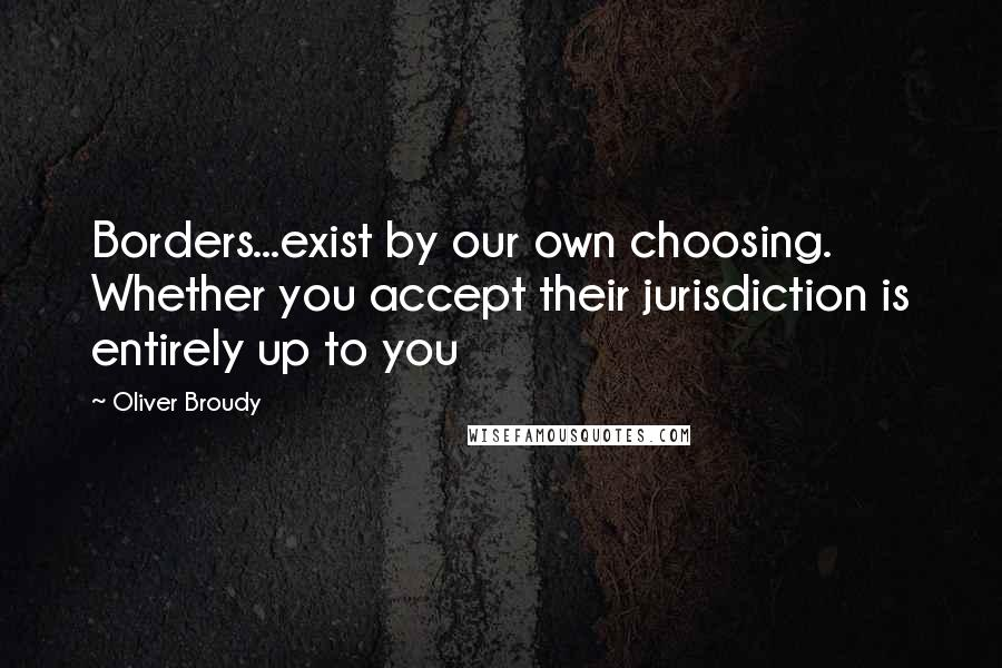Oliver Broudy quotes: Borders...exist by our own choosing. Whether you accept their jurisdiction is entirely up to you