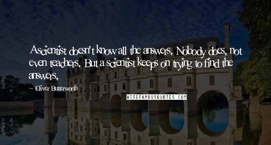Oliver Butterworth quotes: A scientist doesn't know all the answers. Nobody does, not even teachers. But a scientist keeps on trying to find the answers.
