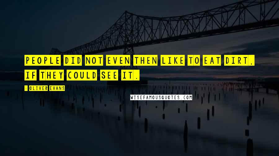 Oliver Evans quotes: People did not even then like to eat dirt, if they could see it.