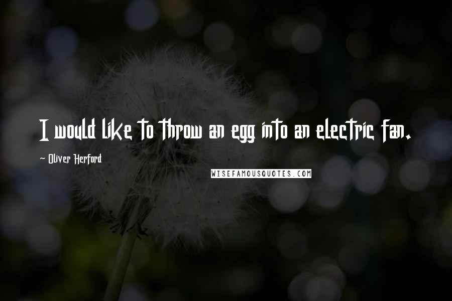 Oliver Herford quotes: I would like to throw an egg into an electric fan.