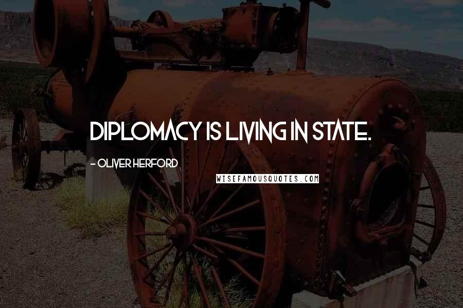 Oliver Herford quotes: Diplomacy is living in state.