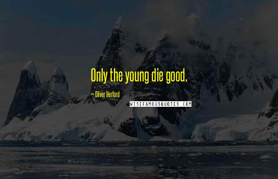 Oliver Herford quotes: Only the young die good.
