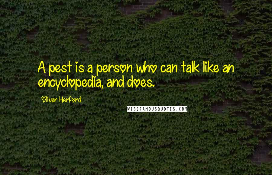 Oliver Herford quotes: A pest is a person who can talk like an encyclopedia, and does.