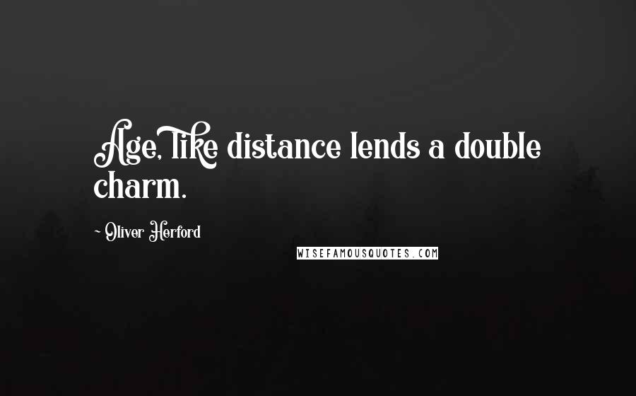 Oliver Herford quotes: Age, like distance lends a double charm.