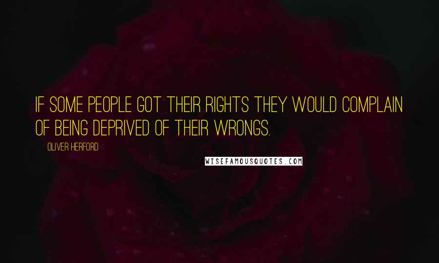 Oliver Herford quotes: If some people got their rights they would complain of being deprived of their wrongs.
