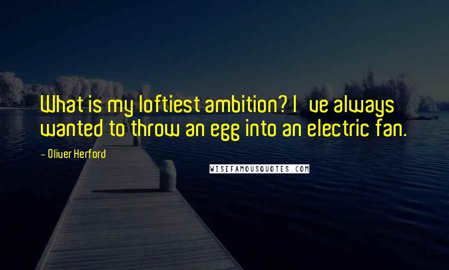 Oliver Herford quotes: What is my loftiest ambition? I've always wanted to throw an egg into an electric fan.