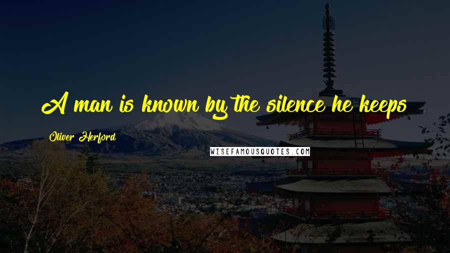 Oliver Herford quotes: A man is known by the silence he keeps