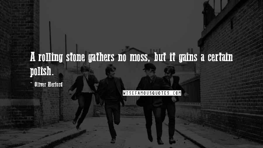 Oliver Herford quotes: A rolling stone gathers no moss, but it gains a certain polish.