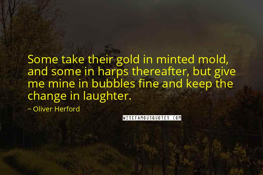 Oliver Herford quotes: Some take their gold in minted mold, and some in harps thereafter, but give me mine in bubbles fine and keep the change in laughter.