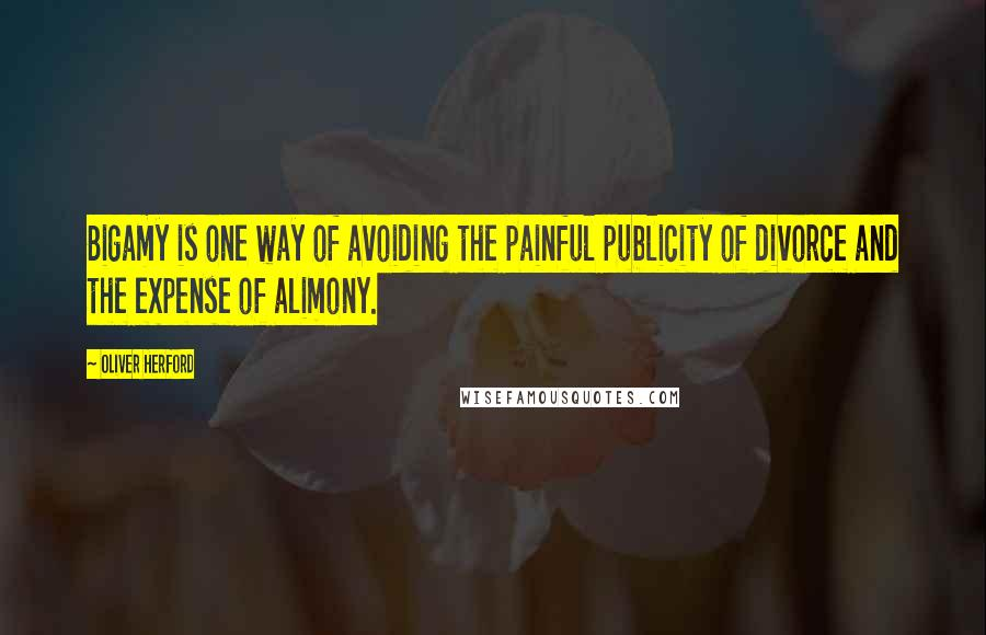 Oliver Herford quotes: Bigamy is one way of avoiding the painful publicity of divorce and the expense of alimony.
