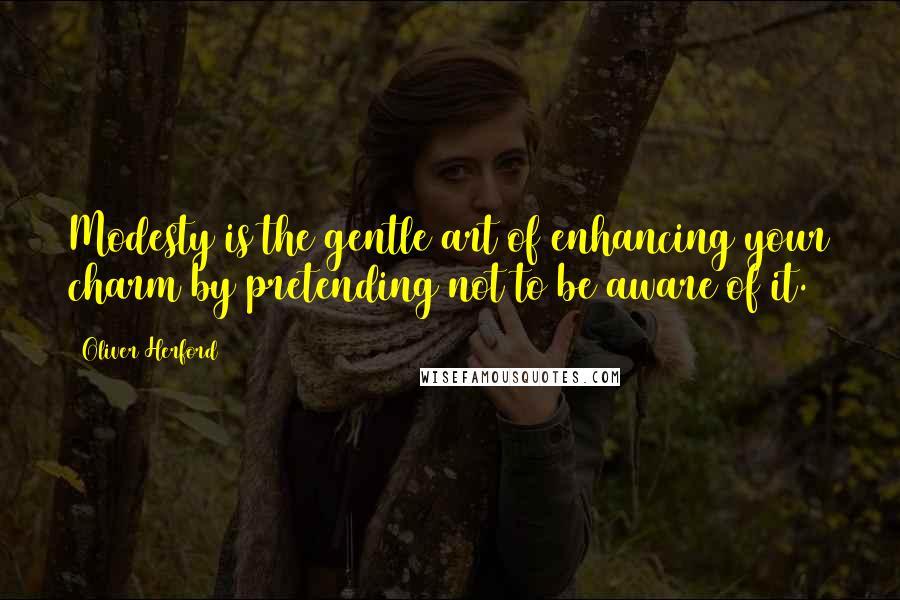 Oliver Herford quotes: Modesty is the gentle art of enhancing your charm by pretending not to be aware of it.