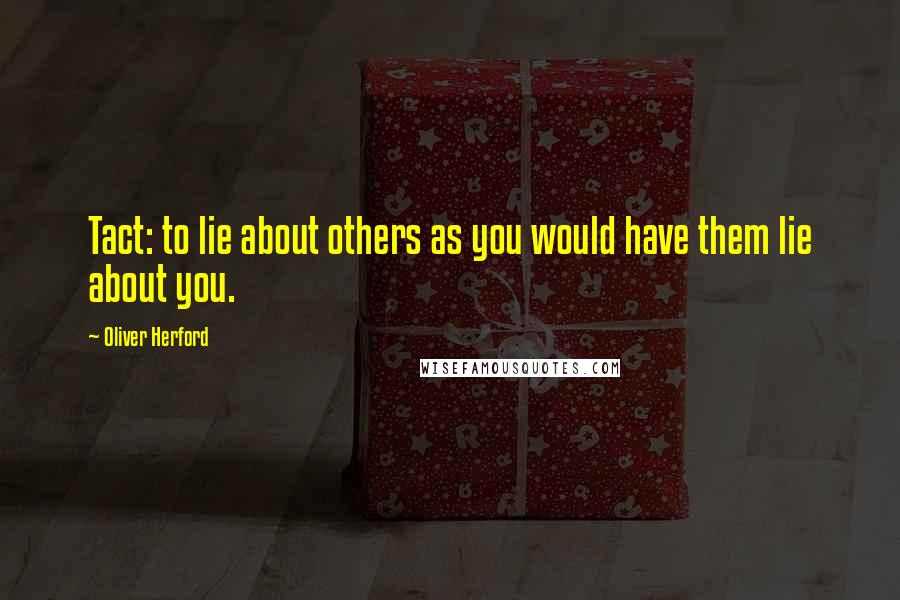 Oliver Herford quotes: Tact: to lie about others as you would have them lie about you.